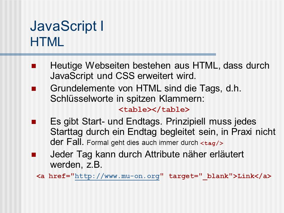 JavaScript I HTML Heutige Webseiten bestehen aus HTML, dass durch JavaScript und CSS erweitert wird. Grundelemente von HTML sind die Tags, d.h. Schlüs