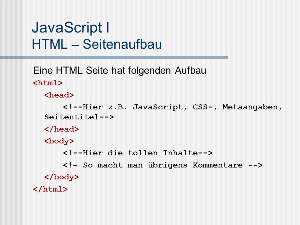 JavaScript I HTML – Seitenaufbau Eine HTML Seite hat folgenden Aufbau
