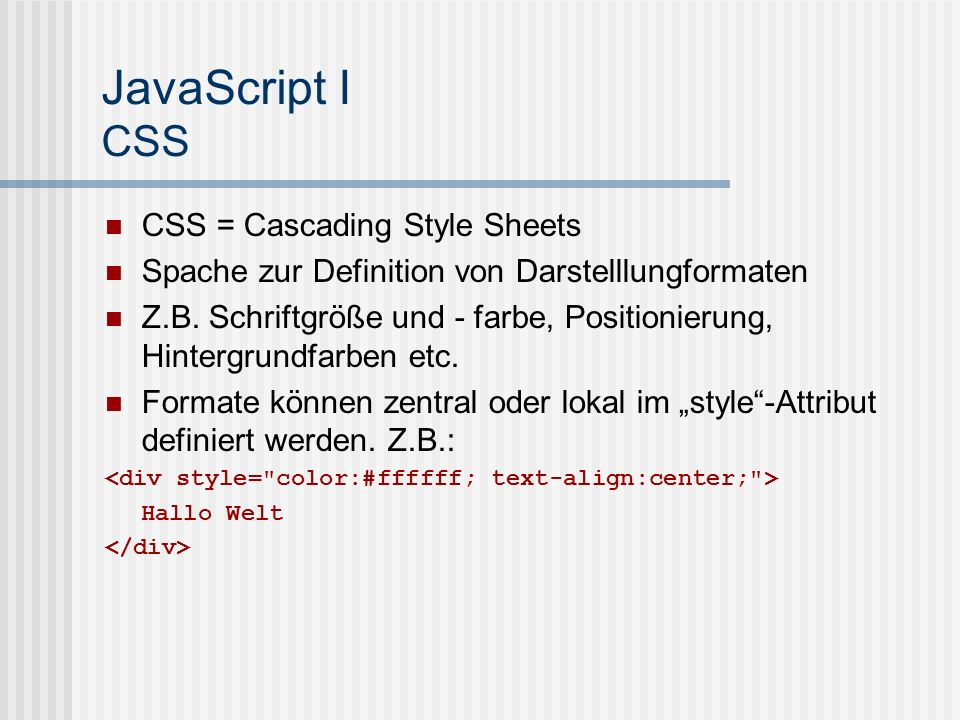 JavaScript I Einbinden von JavaScript in HTML Kann prinzipiell überall in der Datei zwischen den -Tags stehen Browser bearbeitet JavaScript in der Reihenfolge seines Erscheinens JavaScript muss umgeben sein von alert( Dies ist ein Beispiel-Javascript ); Externes JavaScript-Dateien fügt man ein durch