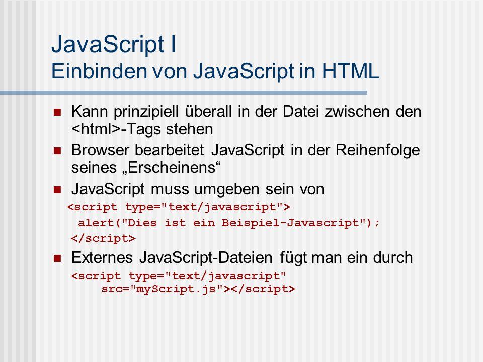 JavaScript I Einbinden von JavaScript in HTML Kann prinzipiell überall in der Datei zwischen den -Tags stehen Browser bearbeitet JavaScript in der Rei