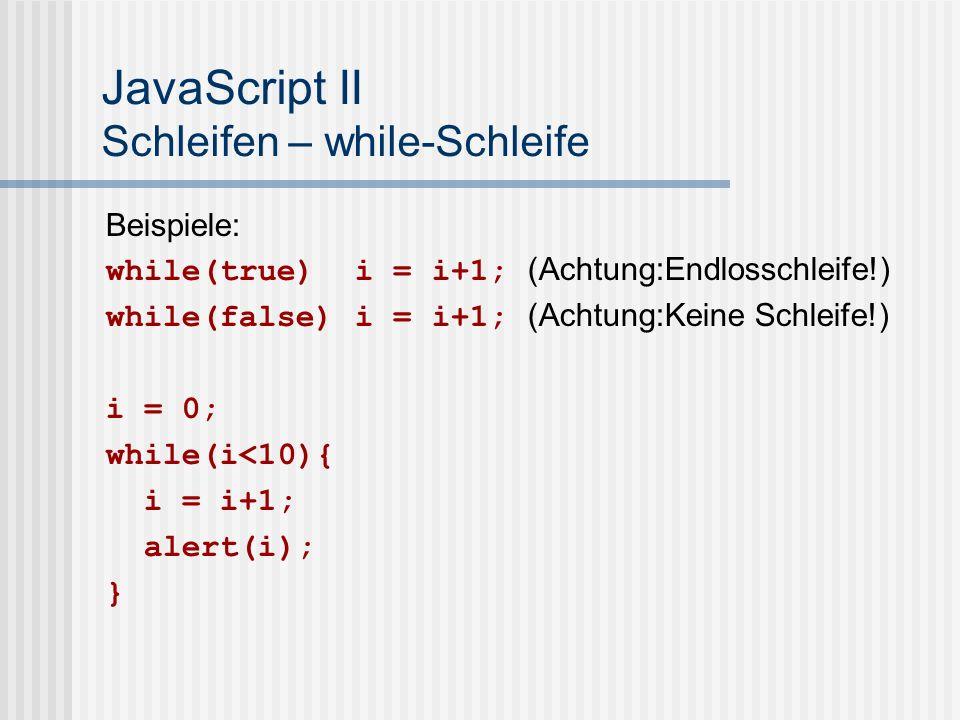 JavaScript II Schleifen – while-Schleife Beispiele: while(true) i = i+1; (Achtung:Endlosschleife!) while(false) i = i+1; (Achtung:Keine Schleife!) i =