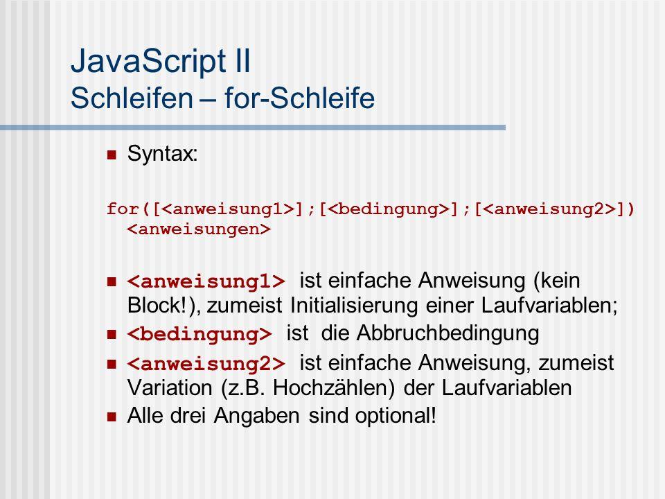 JavaScript II Schleifen – for-Schleife Syntax: for([ ];[ ];[ ]) ist einfache Anweisung (kein Block!), zumeist Initialisierung einer Laufvariablen; ist die Abbruchbedingung ist einfache Anweisung, zumeist Variation (z.B.