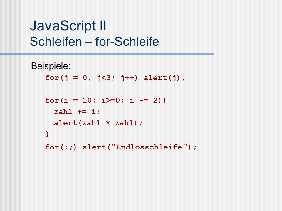 JavaScript II Schleifen – for-Schleife Beispiele: for(j = 0; j<3; j++) alert(j); for(i = 10; i>=0; i -= 2){ zahl += i; alert(zahl * zahl); } for(;;) alert( Endlosschleife );