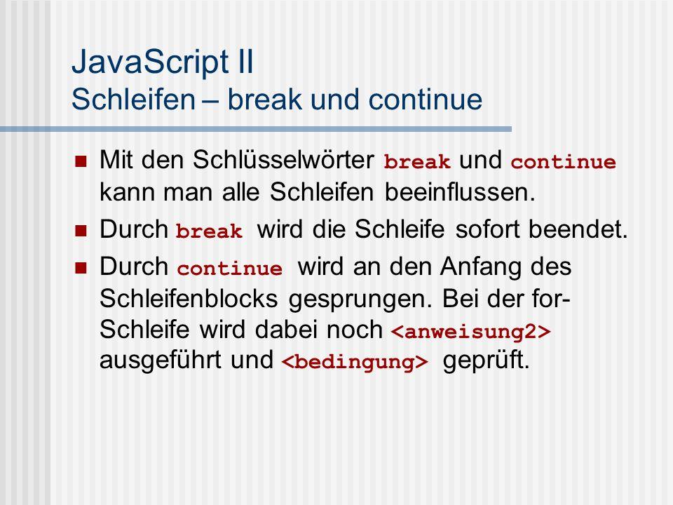 JavaScript II Schleifen – break und continue Mit den Schlüsselwörter break und continue kann man alle Schleifen beeinflussen.