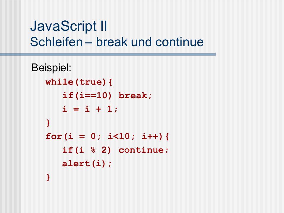 JavaScript II Schleifen – break und continue Beispiel: while(true){ if(i==10) break; i = i + 1; } for(i = 0; i<10; i++){ if(i % 2) continue; alert(i); }
