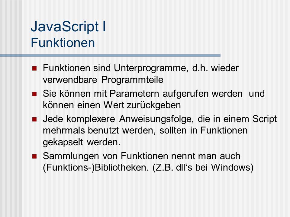 JavaScript I Funktionen Funktionen sind Unterprogramme, d.h. wieder verwendbare Programmteile Sie können mit Parametern aufgerufen werden und können e