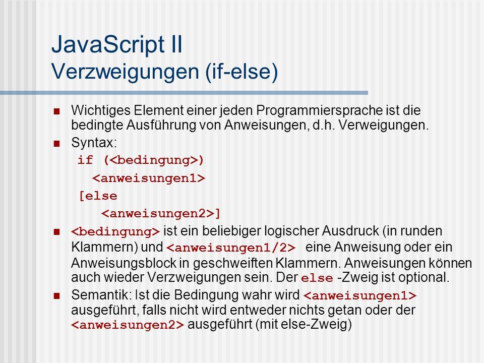 JavaScript II Verzweigungen (if-else) Beispiele: if (moin<0) alert( Zu klein ); if(moin<1) moin = 0; else moin--; if(moin<0) moin = 0; else if(moin>=5) moin = 5; else{ moin = moin++; alert(moin); }