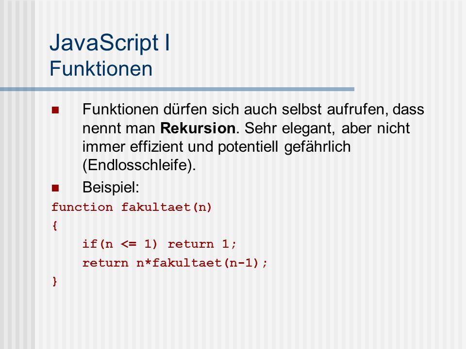 JavaScript I Funktionen Funktionen dürfen sich auch selbst aufrufen, dass nennt man Rekursion.