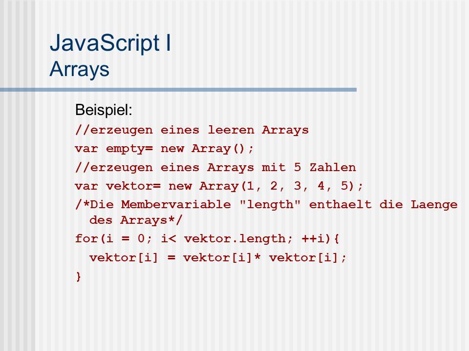 JavaScript I Arrays Beispiel: //erzeugen eines leeren Arrays var empty= new Array(); //erzeugen eines Arrays mit 5 Zahlen var vektor= new Array(1, 2, 3, 4, 5); /*Die Membervariable length enthaelt die Laenge des Arrays*/ for(i = 0; i< vektor.length; ++i){ vektor[i] = vektor[i]* vektor[i]; }