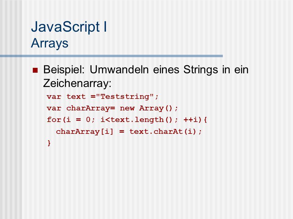 JavaScript I Arrays Beispiel: Umwandeln eines Strings in ein Zeichenarray: var text = Teststring ; var charArray= new Array(); for(i = 0; i<text.length(); ++i){ charArray[i] = text.charAt(i); }