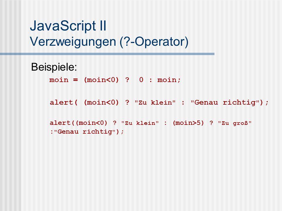 JavaScript II Verzweigungen (?-Operator) Beispiele: moin = (moin<0) ? 0 : moin; alert( (moin<0) ?