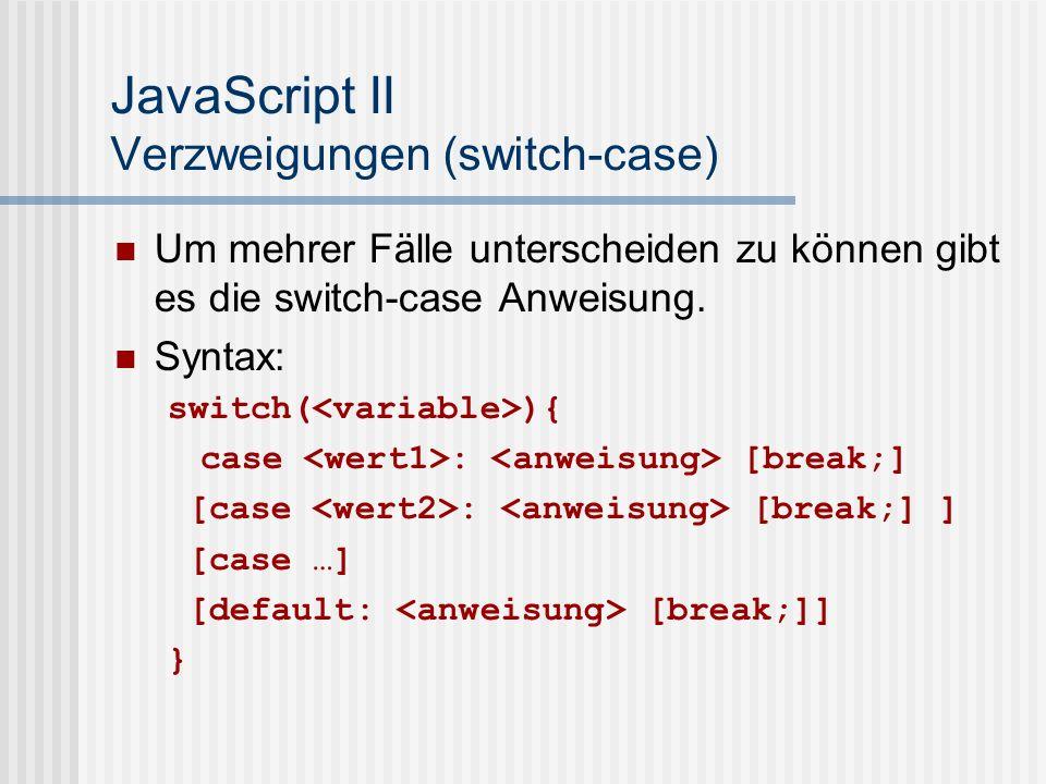 JavaScript II Verzweigungen (switch-case) Semantik: Der Wert der Variable wird mit den Werten hinter den case- Schlüsselworten verglichen, sind sie identisch wird der Anweisungsblock dahinter ausgeführt.