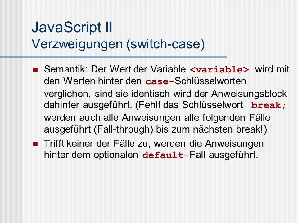 JavaScript II Verzweigungen (switch-case) Beispiele: switch(moin){ case 1: alert( 1 ); break; case 2: alert( 2 ); break; default: alert( Alles andere. ); break; }
