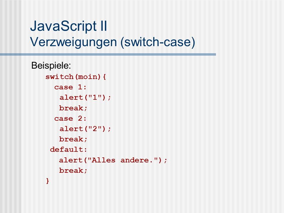 JavaScript II Verzweigungen (switch-case) Beispiele: switch(moin){ case 1: alert(