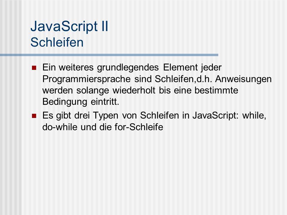 JavaScript II Schleifen – while-Schleife Syntax: while( ) kann eine beliebiger logischer Ausdruck sein, eine einzelne Anweisung oder eine Anweisungsbock in geschweiften Klammern.