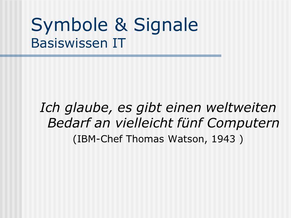 Symbole & Signale Basiswissen IT Ich glaube, es gibt einen weltweiten Bedarf an vielleicht fünf Computern (IBM-Chef Thomas Watson, 1943 )