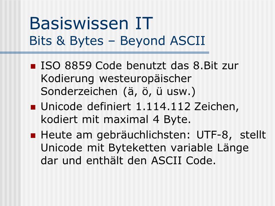 Basiswissen IT Bits & Bytes – Beyond ASCII ISO 8859 Code benutzt das 8.Bit zur Kodierung westeuropäischer Sonderzeichen (ä, ö, ü usw.) Unicode definiert 1.114.112 Zeichen, kodiert mit maximal 4 Byte.
