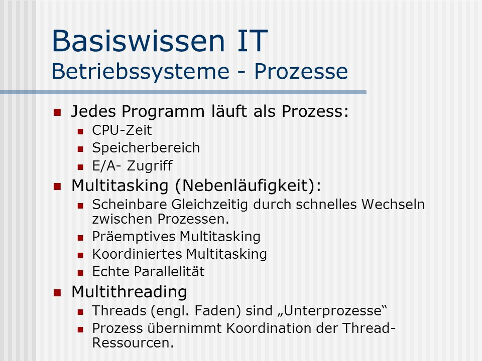 Basiswissen IT Betriebssysteme - Prozesse Jedes Programm läuft als Prozess: CPU-Zeit Speicherbereich E/A- Zugriff Multitasking (Nebenläufigkeit): Scheinbare Gleichzeitig durch schnelles Wechseln zwischen Prozessen.