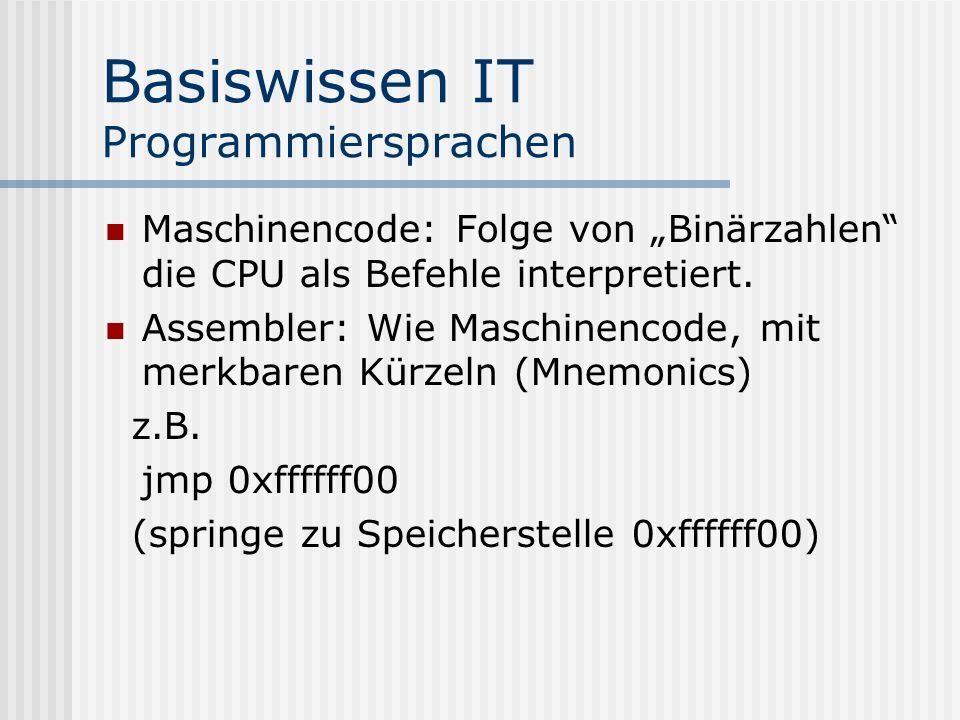 Basiswissen IT Programmiersprachen Maschinencode: Folge von Binärzahlen die CPU als Befehle interpretiert. Assembler: Wie Maschinencode, mit merkbaren