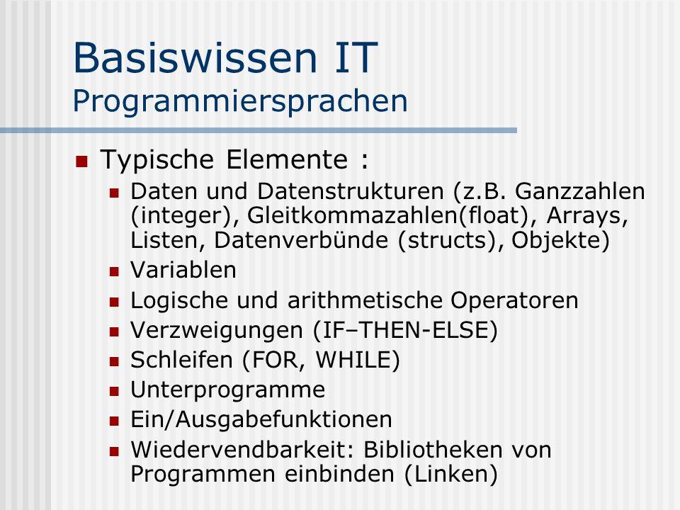 Basiswissen IT Programmiersprachen Typische Elemente : Daten und Datenstrukturen (z.B. Ganzzahlen (integer), Gleitkommazahlen(float), Arrays, Listen,