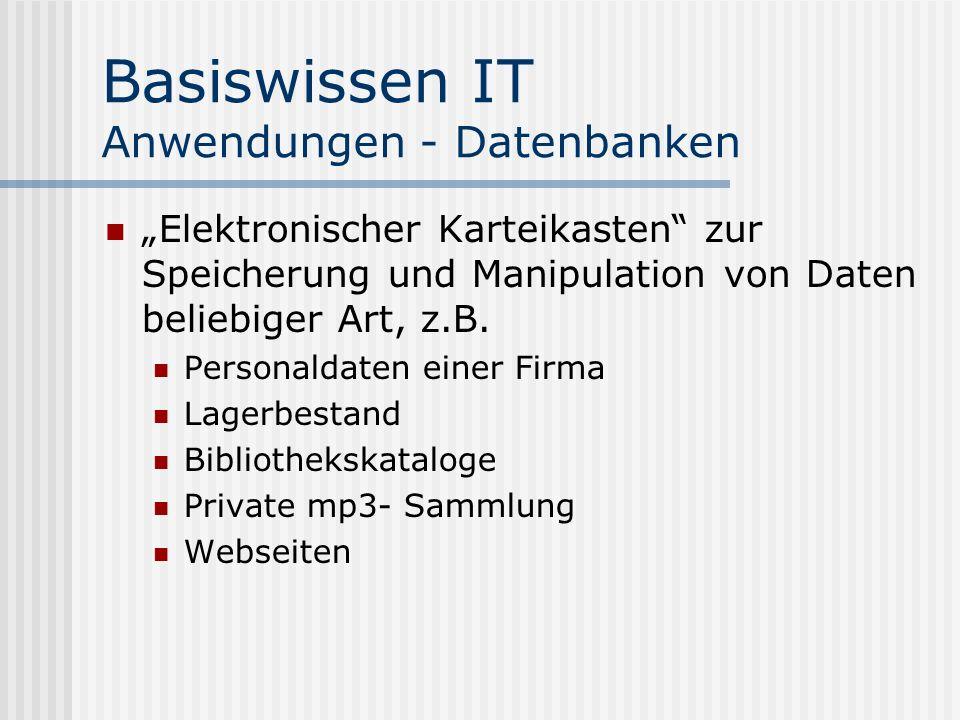 Basiswissen IT Anwendungen - Datenbanken Elektronischer Karteikasten zur Speicherung und Manipulation von Daten beliebiger Art, z.B. Personaldaten ein
