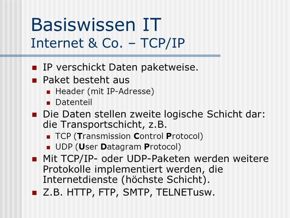 Basiswissen IT Internet & Co. – TCP/IP IP verschickt Daten paketweise. Paket besteht aus Header (mit IP-Adresse) Datenteil Die Daten stellen zweite lo