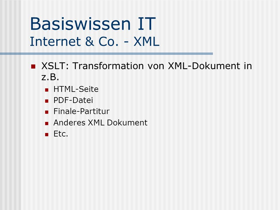 Basiswissen IT Internet & Co. - XML XSLT: Transformation von XML-Dokument in z.B. HTML-Seite PDF-Datei Finale-Partitur Anderes XML Dokument Etc.