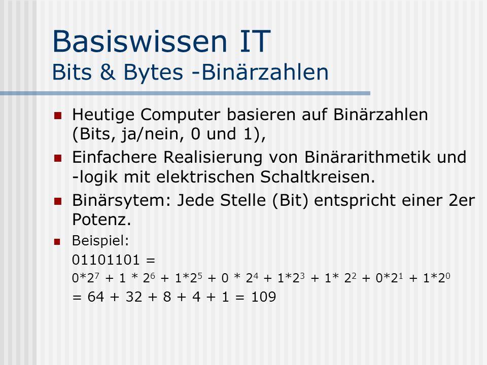 Basiswissen IT Bits & Bytes -Binärzahlen Heutige Computer basieren auf Binärzahlen (Bits, ja/nein, 0 und 1), Einfachere Realisierung von Binärarithmetik und -logik mit elektrischen Schaltkreisen.
