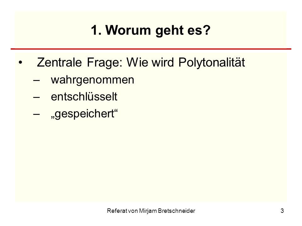 Referat von Mirjam Bretschneider3 1. Worum geht es? Zentrale Frage: Wie wird Polytonalität –wahrgenommen –entschlüsselt –gespeichert