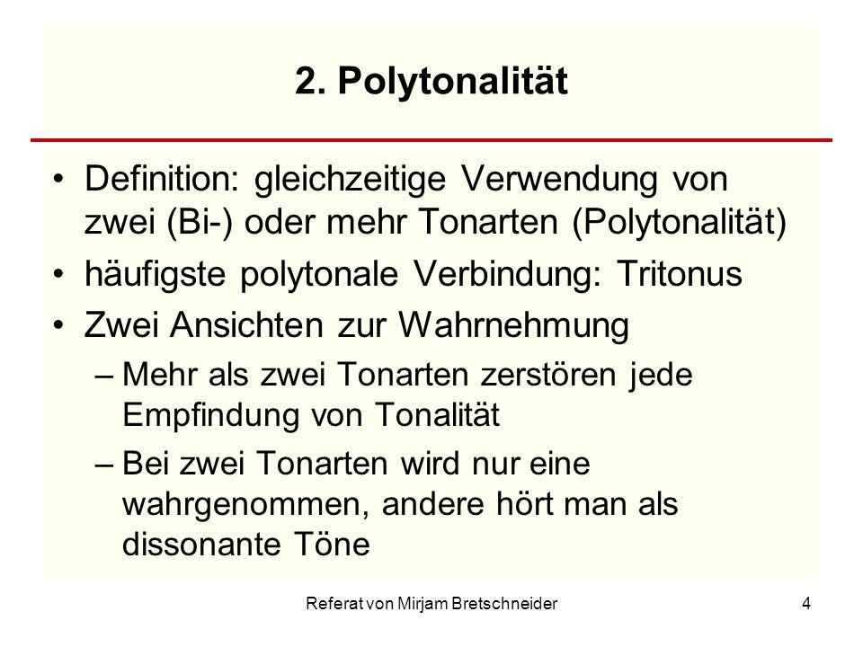 Referat von Mirjam Bretschneider4 2. Polytonalität Definition: gleichzeitige Verwendung von zwei (Bi-) oder mehr Tonarten (Polytonalität) häufigste po