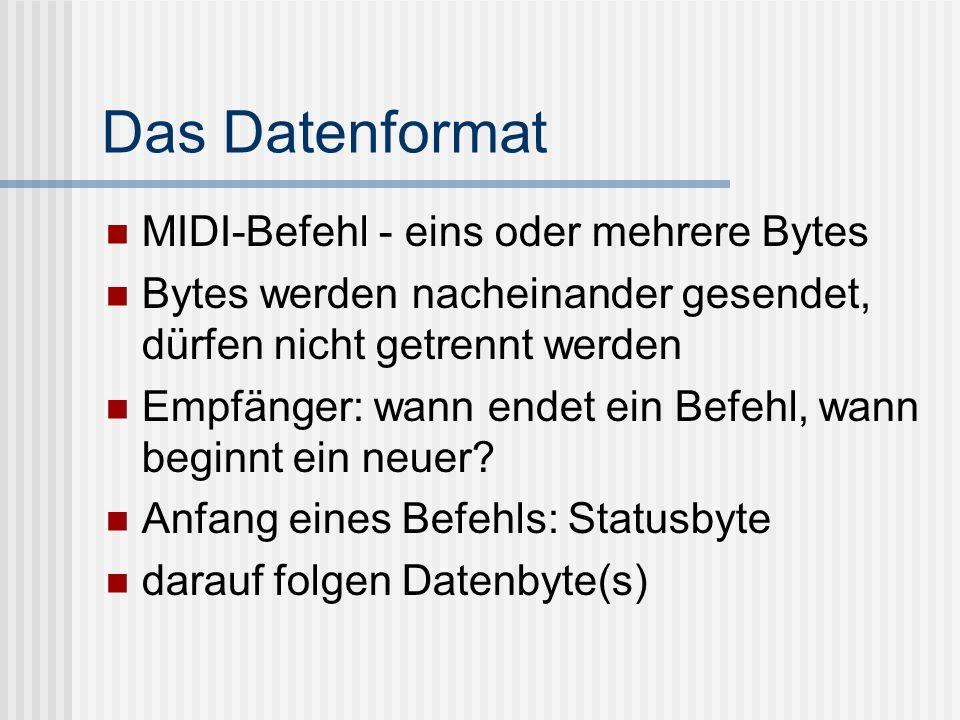Das Datenformat MIDI-Befehl - eins oder mehrere Bytes Bytes werden nacheinander gesendet, dürfen nicht getrennt werden Empfänger: wann endet ein Befehl, wann beginnt ein neuer.