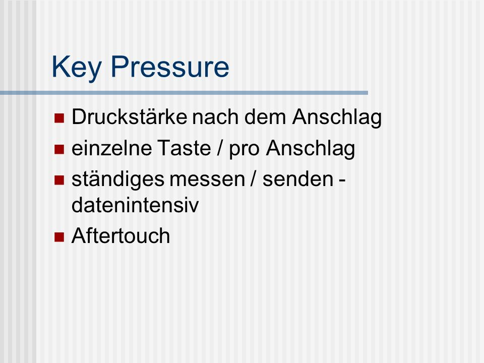 Key Pressure Druckstärke nach dem Anschlag einzelne Taste / pro Anschlag ständiges messen / senden - datenintensiv Aftertouch