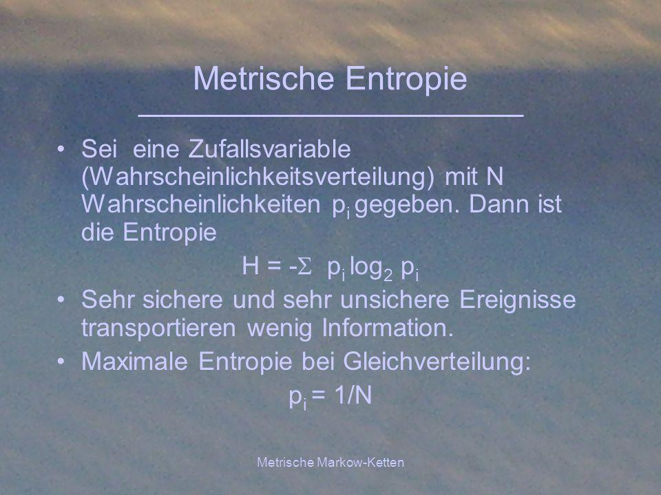 Metrische Markow-Ketten Metrische Entropie Sei eine Zufallsvariable (Wahrscheinlichkeitsverteilung) mit N Wahrscheinlichkeiten p i gegeben. Dann ist d