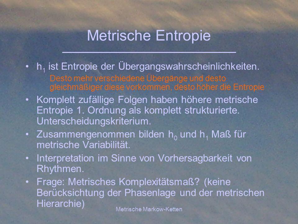 Metrische Markow-Ketten Metrische Entropie h 1 ist Entropie der Übergangswahrscheinlichkeiten. Desto mehr verschiedene Übergänge und desto gleichmäßig