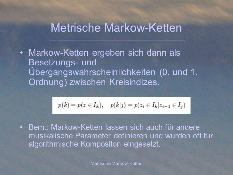 Metrische Markow-Ketten Markow-Ketten ergeben sich dann als Besetzungs- und Übergangswahrscheinlichkeiten (0. und 1. Ordnung) zwischen Kreisindizes. B