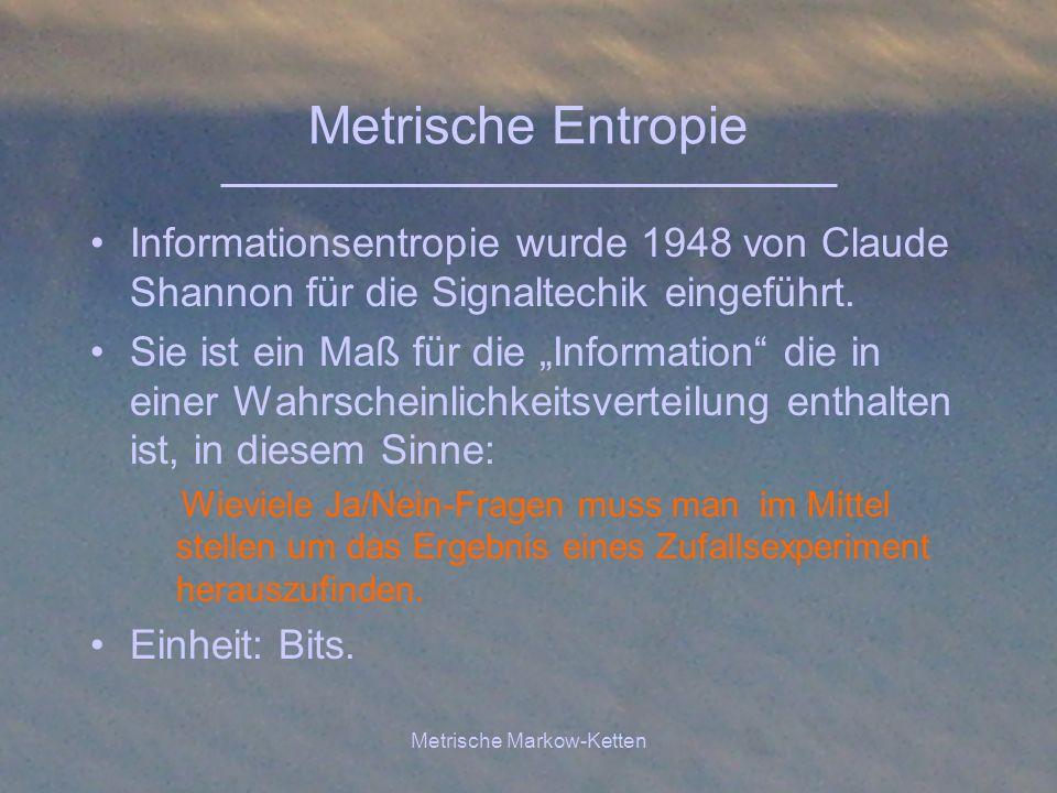 Metrische Markow-Ketten Metrische Entropie Informationsentropie wurde 1948 von Claude Shannon für die Signaltechik eingeführt. Sie ist ein Maß für die