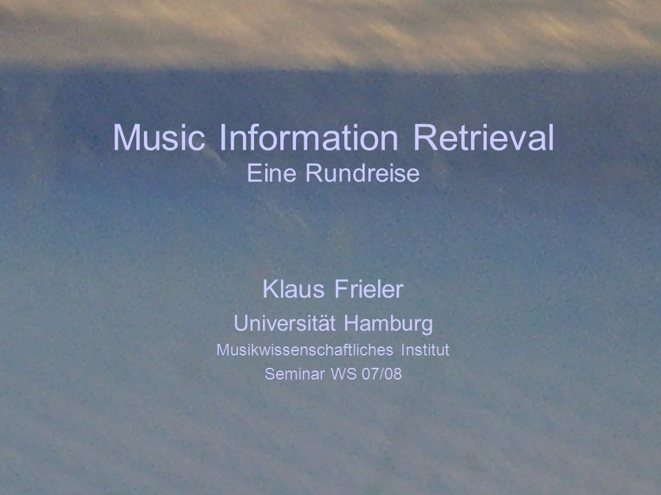 Music Information Retrieval Eine Rundreise Klaus Frieler Universität Hamburg Musikwissenschaftliches Institut Seminar WS 07/08
