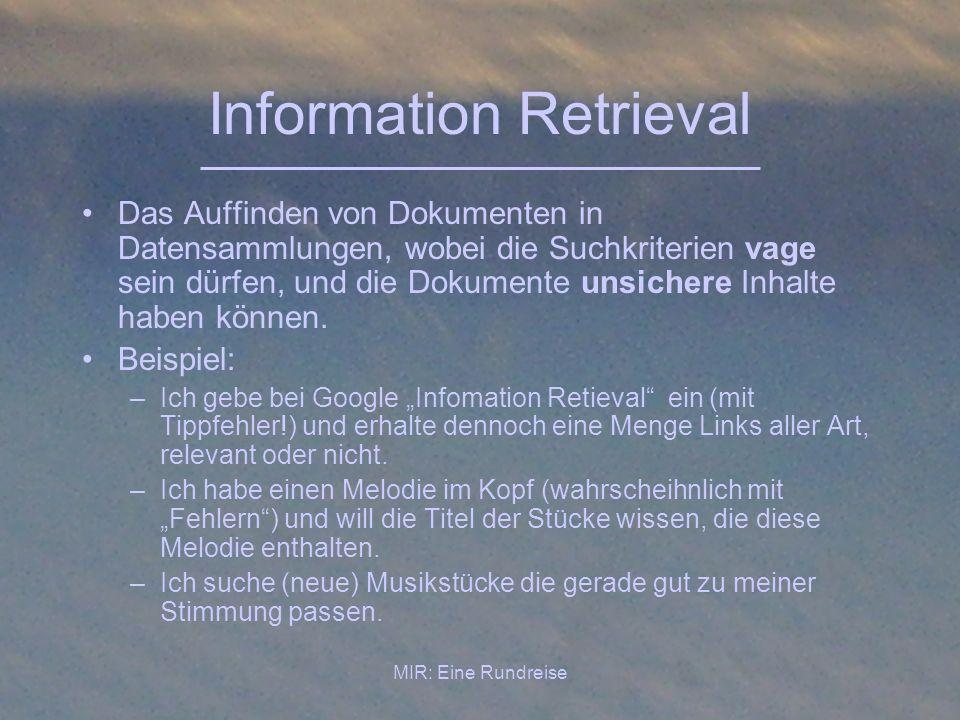 MIR: Eine Rundreise Information Retrieval Das Auffinden von Dokumenten in Datensammlungen, wobei die Suchkriterien vage sein dürfen, und die Dokumente