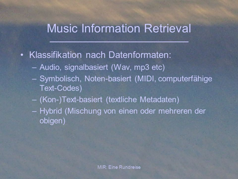 MIR: Eine Rundreise Music Information Retrieval Klassifikation nach Datenformaten: –Audio, signalbasiert (Wav, mp3 etc) –Symbolisch, Noten-basiert (MI