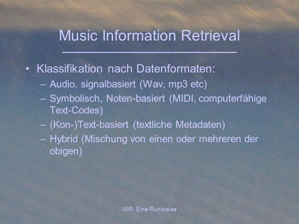 MIR: Eine Rundreise Music Information Retrieval Klassifikation nach Aufgabenstellung: –Information Retrieval im eigentlichen Sinne Erkennung musikalischer Inhalte Such/Retrievalmethoden Musikanalytische Tools –Anwendungsorientiertes MIR Playlist-Erstellung Musikempfehlung Partiturverfolgung Optische Erkennung von Notentexten –Sonstiges