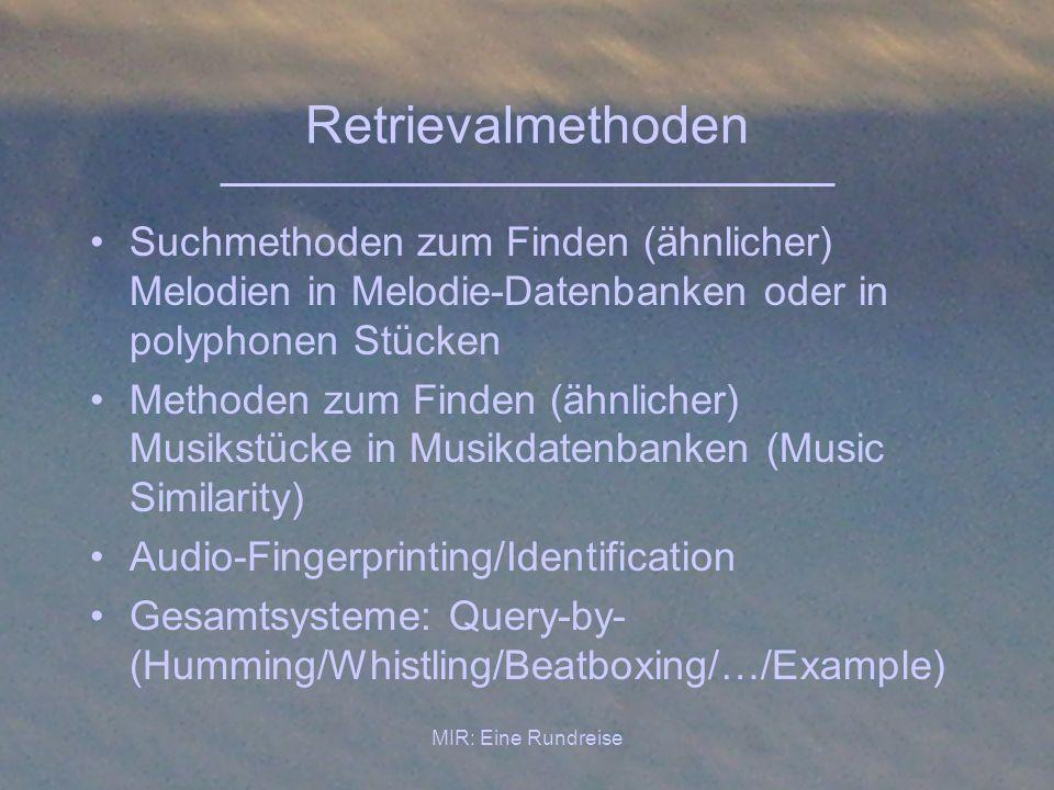 MIR: Eine Rundreise Retrievalmethoden Suchmethoden zum Finden (ähnlicher) Melodien in Melodie-Datenbanken oder in polyphonen Stücken Methoden zum Find