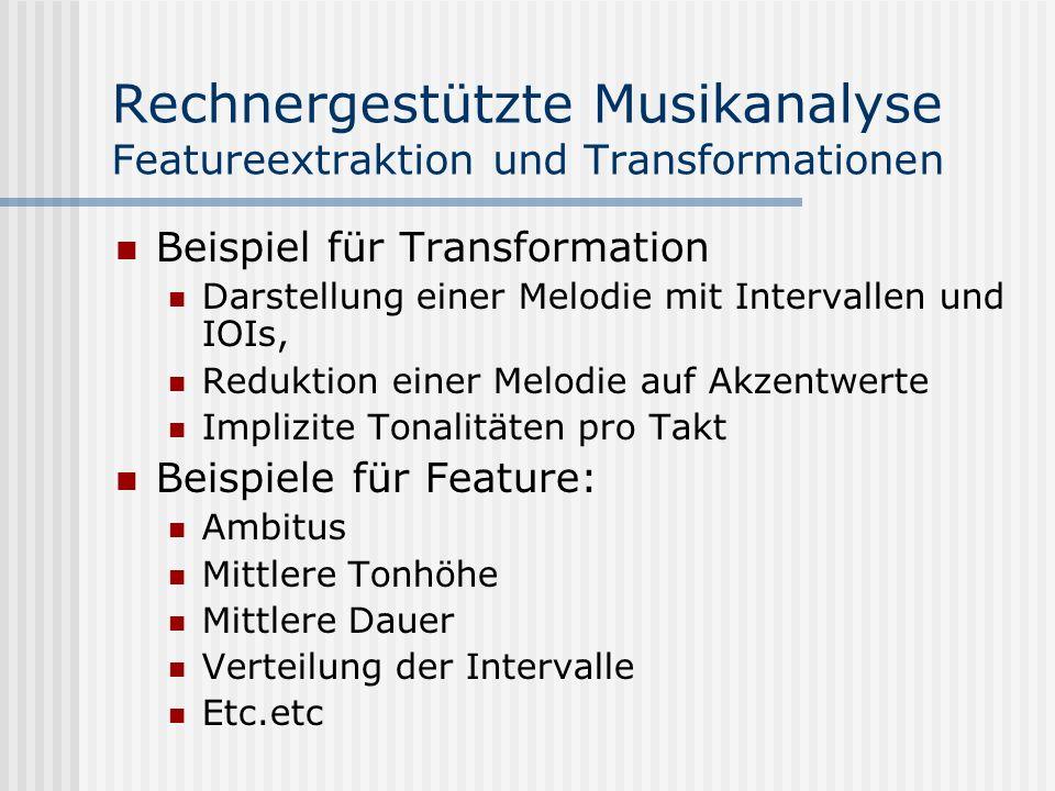 Rechnergestützte Musikanalyse Featureextraktion und Transformationen Beispiel für Transformation Darstellung einer Melodie mit Intervallen und IOIs, Reduktion einer Melodie auf Akzentwerte Implizite Tonalitäten pro Takt Beispiele für Feature: Ambitus Mittlere Tonhöhe Mittlere Dauer Verteilung der Intervalle Etc.etc