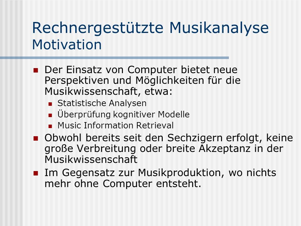 Rechnergestützte Musikanalyse Motivation Gründe für die geringe Verbreitung: Keine Standardtools zur Musikanalyse mit nutzerfreundlichem Frontend Viele Einzelprogramme auf vielen verschiedenen Plattformen und in vielen Programmiersprachen Viele Formate symbolischer Musikkodierung Technologische Hemmschwelle bei den Anwendern