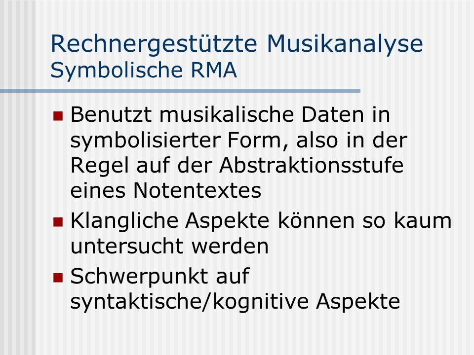 Rechnergestützte Musikanalyse Symbolische RMA Benutzt musikalische Daten in symbolisierter Form, also in der Regel auf der Abstraktionsstufe eines Notentextes Klangliche Aspekte können so kaum untersucht werden Schwerpunkt auf syntaktische/kognitive Aspekte