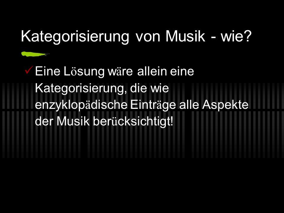 Kategorisierung von Musik - wie? Eine L ö sung w ä re allein eine Kategorisierung, die wie enzyklop ä dische Eintr ä ge alle Aspekte der Musik ber ü c