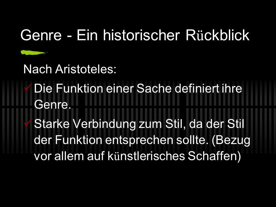 Genre - Ein historischer R ü ckblick Nach Aristoteles: Die Funktion einer Sache definiert ihre Genre. Starke Verbindung zum Stil, da der Stil der Funk
