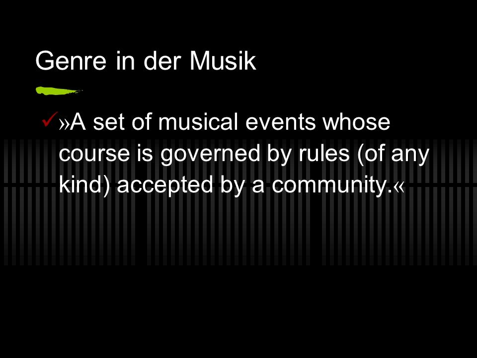 Genre in der Musik » A set of musical events whose course is governed by rules (of any kind) accepted by a community.