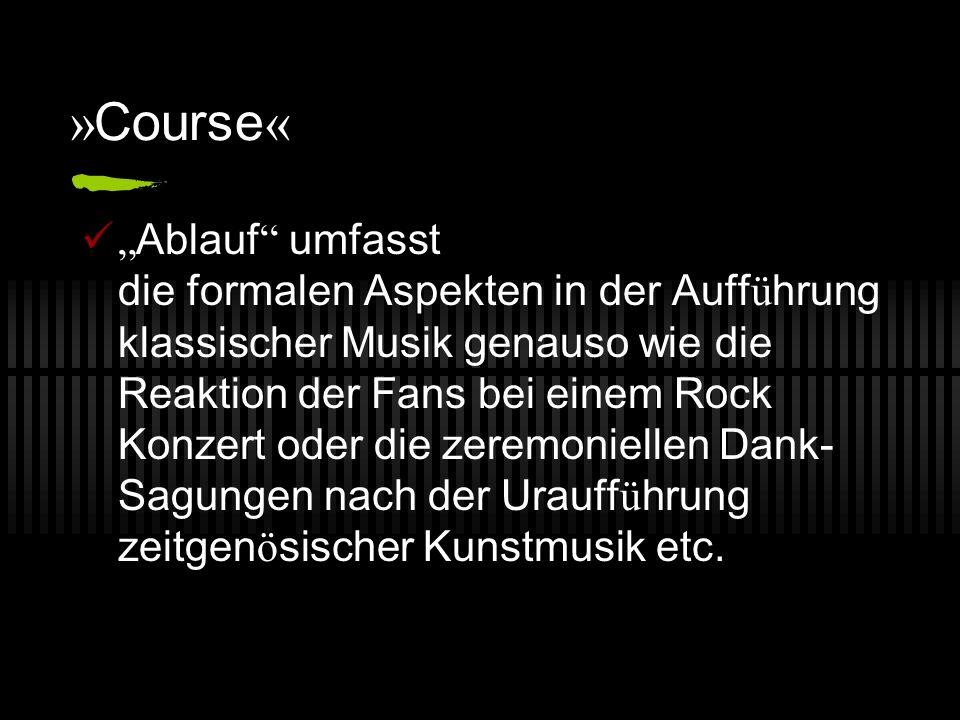 » Course « Ablauf umfasst die formalen Aspekten in der Auff ü hrung klassischer Musik genauso wie die Reaktion der Fans bei einem Rock Konzert oder di