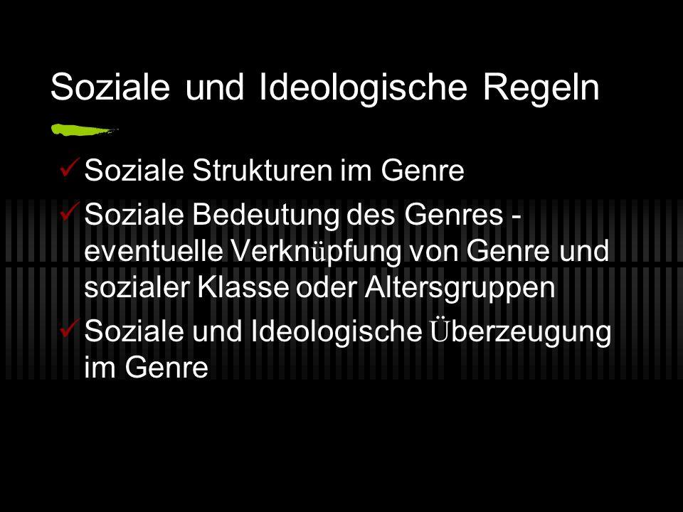 Soziale und Ideologische Regeln Soziale Strukturen im Genre Soziale Bedeutung des Genres - eventuelle Verkn ü pfung von Genre und sozialer Klasse oder Altersgruppen Soziale und Ideologische Ü berzeugung im Genre