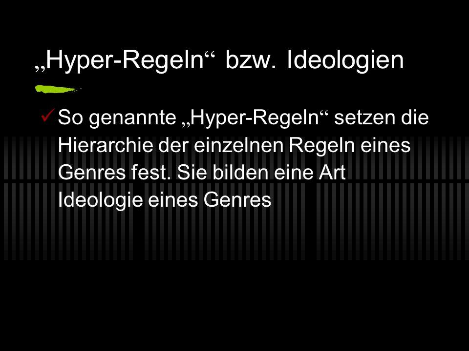 Hyper-Regeln bzw. Ideologien So genannte Hyper-Regeln setzen die Hierarchie der einzelnen Regeln eines Genres fest. Sie bilden eine Art Ideologie eine